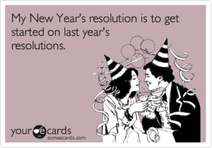 my new years resolutions is to get started on last years resolutions